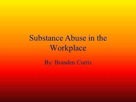 Substance Abuse in the Workplace By: Branden Curtis.