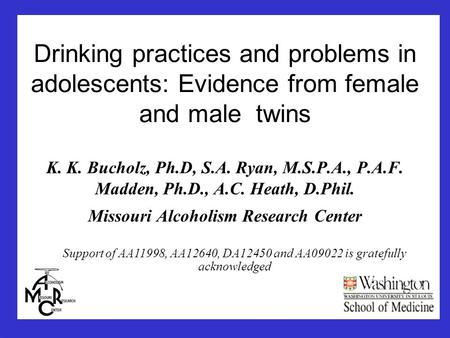 Drinking practices and problems in adolescents: Evidence from female and male twins K. K. Bucholz, Ph.D, S.A. Ryan, M.S.P.A., P.A.F. Madden, Ph.D., A.C.