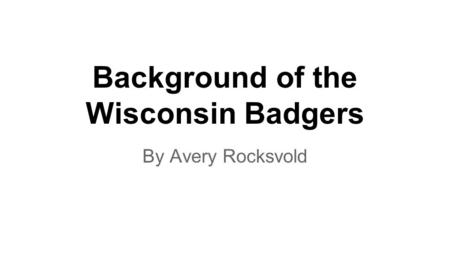 Background of the Wisconsin Badgers By Avery Rocksvold.