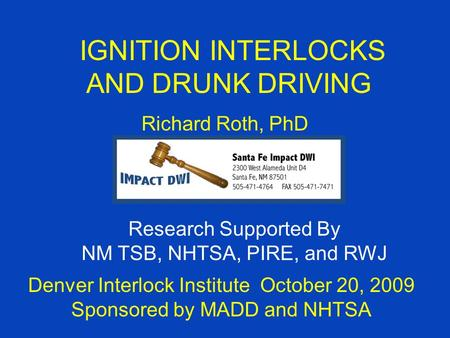 IGNITION INTERLOCKS AND DRUNK DRIVING Richard Roth, PhD Denver Interlock Institute October 20, 2009 Sponsored by MADD and NHTSA Research Supported By NM.