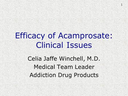 1 Efficacy of Acamprosate: Clinical Issues Celia Jaffe Winchell, M.D. Medical Team Leader Addiction Drug Products.