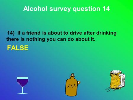 14) If a friend is about to drive after drinking there is nothing you can do about it. FALSE Alcohol survey question 14.