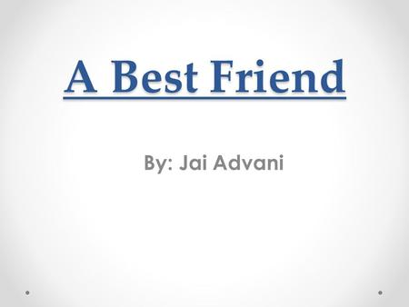 "A Best Friend By: Jai Advani. Jax and I Once when I was 5 or 6 years old, I had asked my parents for a puppy. They told me ""no"" it was too much work and."