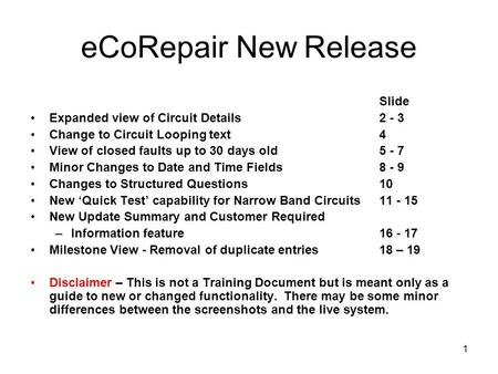 1 eCoRepair New Release Slide Expanded view of Circuit Details 2 - 3 Change to Circuit Looping text4 View of closed faults up to 30 days old5 - 7 Minor.