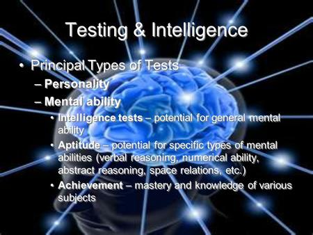 Testing & Intelligence Principal Types of Tests –Personality –Mental ability Intelligence tests – potential for general mental ability Aptitude – potential.