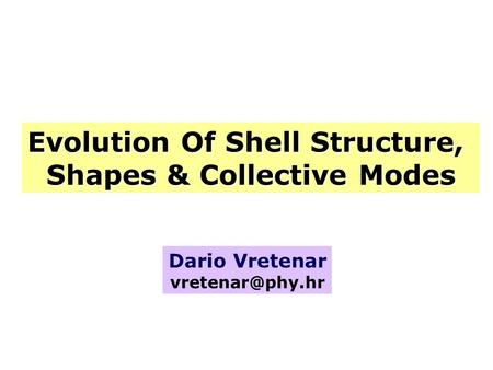 Evolution Of Shell Structure, Shapes & Collective Modes Dario Vretenar