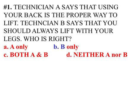 #1. TECHNICIAN A SAYS THAT USING YOUR BACK IS THE PROPER WAY TO LIFT. TECHNCIAN B SAYS THAT YOU SHOULD ALWAYS LIFT WITH YOUR LEGS. WHO IS RIGHT? a. A only.