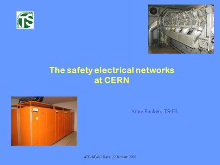 ATC/ABOC Days, 22 January 2007 The safety electrical networks at CERN Anne Funken, TS-EL.