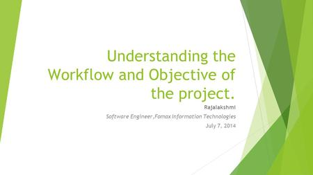 Understanding the Workflow and Objective of the project. Rajalakshmi Software Engineer,Fomax Information Technologies July 7, 2014.