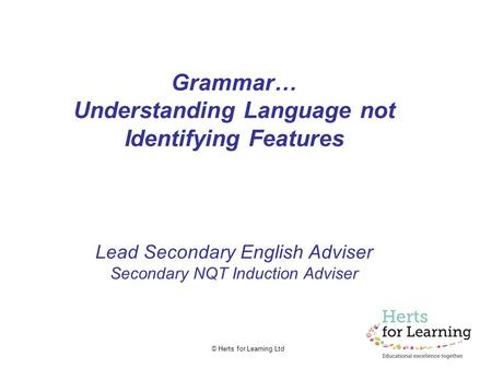 © Herts for Learning Ltd Grammar… Understanding Language not Identifying Features Lead Secondary English Adviser Secondary NQT Induction Adviser.