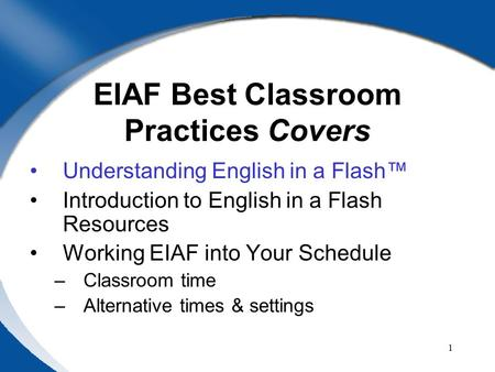 1 EIAF Best Classroom Practices Covers Understanding English in a Flash™ Introduction to English in a Flash Resources Working EIAF into Your Schedule –Classroom.