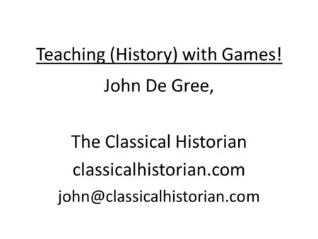 Teaching (History) with Games! John De Gree, The Classical Historian classicalhistorian.com