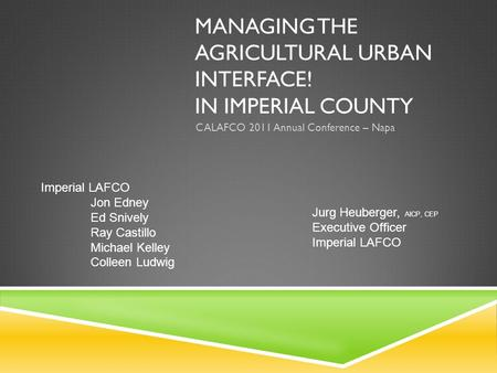 MANAGING THE AGRICULTURAL URBAN INTERFACE! IN IMPERIAL COUNTY CALAFCO 2011 Annual Conference – Napa Jurg Heuberger, AICP, CEP Executive Officer Imperial.