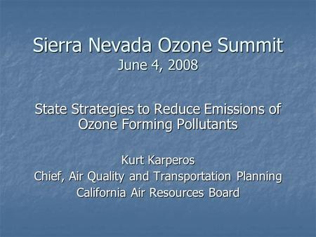 Sierra Nevada Ozone Summit June 4, 2008 State Strategies to Reduce Emissions of Ozone Forming Pollutants Kurt Karperos Chief, Air Quality and Transportation.
