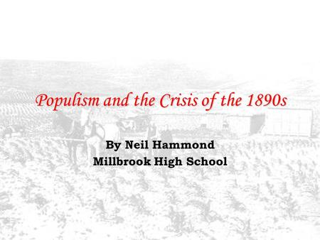 Populism and the Crisis of the 1890s By Neil Hammond Millbrook High School.