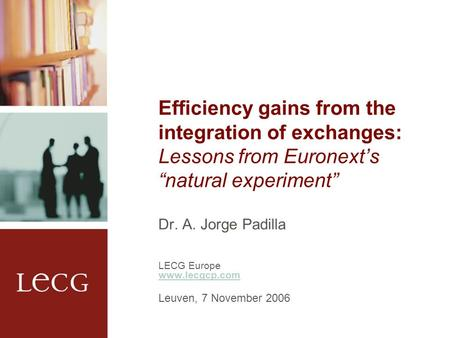 "Efficiency gains from the integration of exchanges: Lessons from Euronext's ""natural experiment"" Dr. A. Jorge Padilla LECG Europe www.lecgcp.com Leuven,"