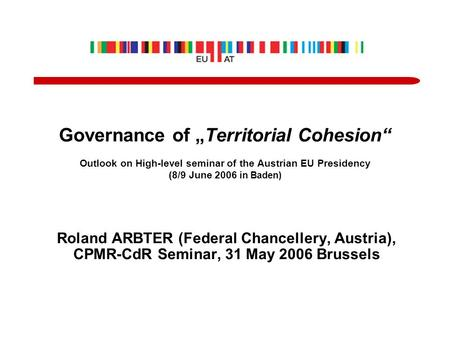 "Governance of ""Territorial Cohesion"" Outlook on High-level seminar of the Austrian EU Presidency (8/9 June 2006 in Baden) Roland ARBTER (Federal Chancellery,"