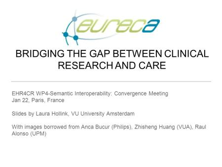 BRIDGING THE GAP BETWEEN CLINICAL RESEARCH AND CARE Philips Research Europe Brussels, February 2012 EHR4CR WP4-Semantic Interoperability: Convergence Meeting.