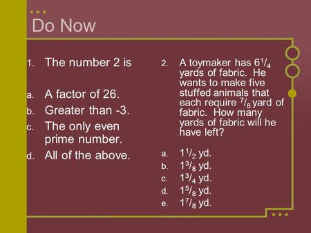 Do Now 1. The number 2 is a. A factor of 26. b. Greater than -3. c. The only even prime number. d. All of the above. 2. A toymaker has 6 1 / 4 yards of.
