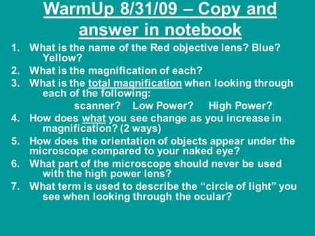 WarmUp 8/31/09 – Copy and answer in notebook 1.What is the name of the Red objective lens? Blue? Yellow? 2.What is the magnification of each? 3.What is.