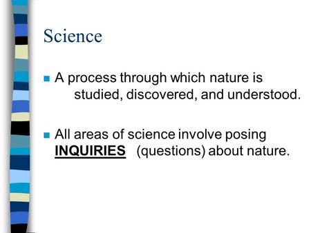 Science n A process through which nature is studied, discovered, and understood. n All areas of science involve posing INQUIRIES (questions) about nature.
