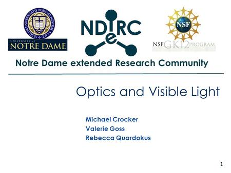 Notre Dame extended Research Community 1 Optics and Visible Light Michael Crocker Valerie Goss Rebecca Quardokus.