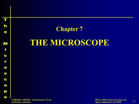 7-1 ©2011, 2008 Pearson Education, Inc. Upper Saddle River, NJ 07458 FORENSIC SCIENCE: An Introduction, 2 nd ed. By Richard Saferstein THE MICROSCOPE Chapter.