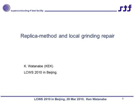 Superconducting rf test facility LCWS 2010 in Beijing, 28 Mar 2010, Ken Watanabe Replica-method and local grinding repair K. Watanabe (KEK) LCWS 2010 in.