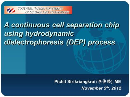 Company LOGO A continuous cell separation chip using hydrodynamic dielectrophoresis (DEP) process Pichit Sirikriangkrai ( 李俊榮 ), ME November 5 th, 2012.
