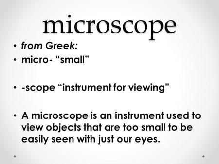 "Microscope from Greek: micro- ""small"" -scope ""instrument for viewing"" A microscope is an instrument used to view objects that are too small to be easily."