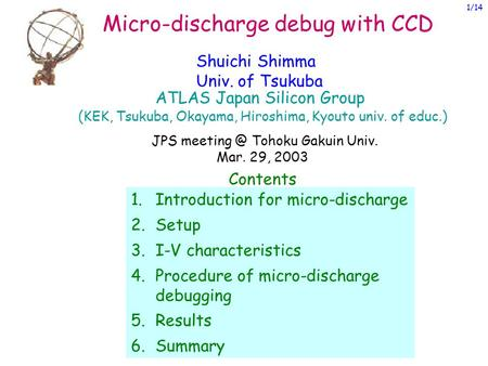 Micro-discharge debug with CCD Shuichi Shimma Univ. of Tsukuba Contents 1.Introduction for micro-discharge 2.Setup 3.I-V characteristics 4.Procedure of.