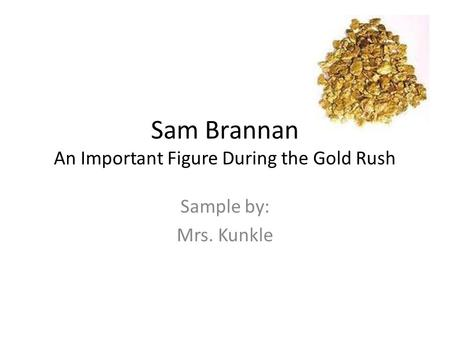 Sam Brannan An Important Figure During the Gold Rush Sample by: Mrs. Kunkle.