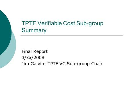 TPTF Verifiable Cost Sub-group Summary Final Report 3/xx/2008 Jim Galvin- TPTF VC Sub-group Chair.