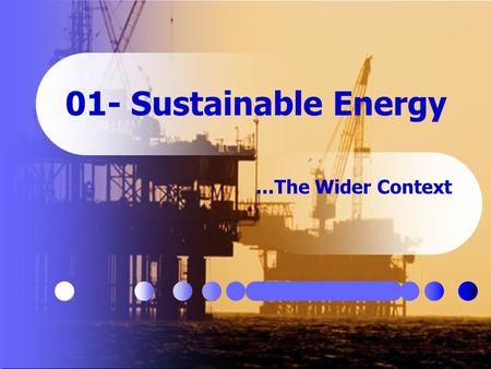 01- Sustainable Energy...The Wider Context. May 17, 2015 2 The Wider Context 1. Energy Sources Energy in Context Sources and Uses Quality Issues 2. Beyond.