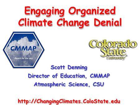 Engaging Organized Climate Change Denial Scott Denning Director of Education, CMMAP Atmospheric Science, CSU  Scott.