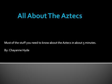 Must of the stuff you need to know about the Aztecs in about 5 minutes. By: Chayanne Hyde.