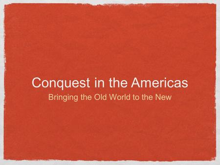 Conquest in the Americas Bringing the Old World to the New.
