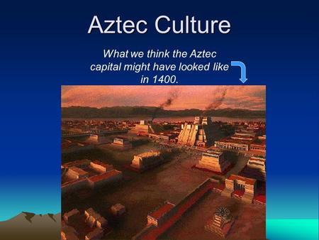 Aztec Culture What we think the Aztec capital might have looked like in 1400.