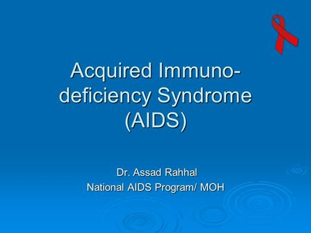 Acquired Immuno- deficiency Syndrome (AIDS) Dr. Assad Rahhal Dr. Assad Rahhal National AIDS Program/ MOH.