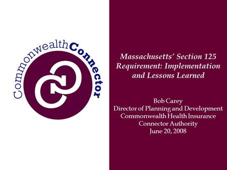 Massachusetts' Section 125 Requirement: Implementation and Lessons Learned Bob Carey Director of Planning and Development Commonwealth Health Insurance.