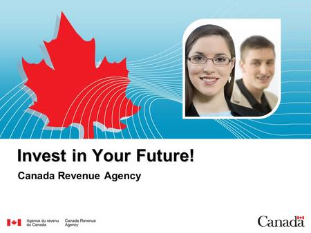 Invest in Your Future! Canada Revenue Agency.  Our Mission To administer tax, benefits and related programs and to ensure compliance. Contribute to the.