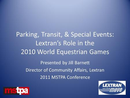 Parking, Transit, & Special Events: Lextran's Role in the 2010 World Equestrian Games Presented by Jill Barnett Director of Community Affairs, Lextran.