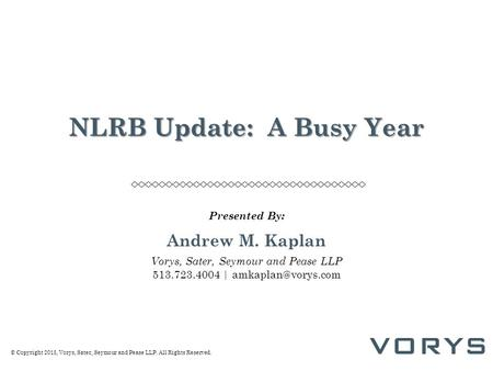 © Copyright 2015, Vorys, Sater, Seymour and Pease LLP. All Rights Reserved. NLRB Update: A Busy Year Presented By: Andrew M. Kaplan Vorys, Sater, Seymour.