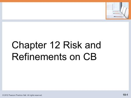 Chapter 12 Risk and Refinements on CB © 2012 Pearson Prentice Hall. All rights reserved. 10-1.