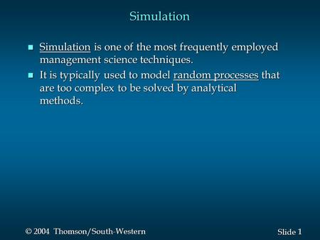 1 1 Slide © 2004 Thomson/South-Western Simulation n Simulation is one of the most frequently employed management science techniques. n It is typically.