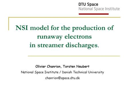 Olivier Chanrion, Torsten Neubert National Space Institute / Danish Technical University NSI model for the production of runaway.