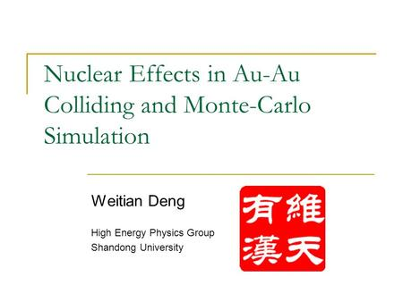 Nuclear Effects in Au-Au Colliding and Monte-Carlo Simulation Weitian Deng High Energy Physics Group Shandong University.