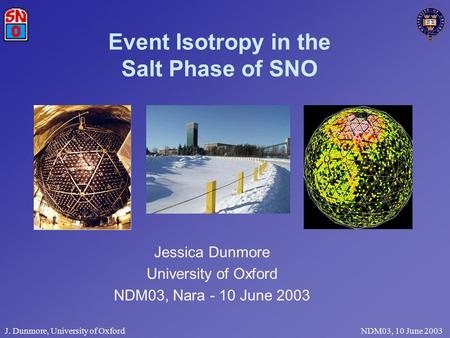 J. Dunmore, University of Oxford NDM03, 10 June 2003 Event Isotropy in the Salt Phase of SNO Jessica Dunmore University of Oxford NDM03, Nara - 10 June.