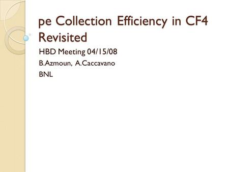 Pe Collection Efficiency in CF4 Revisited HBD Meeting 04/15/08 B.Azmoun, A.Caccavano BNL.