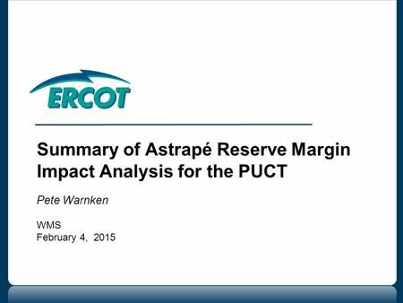 Summary of Astrapé Reserve Margin Impact Analysis for the PUCT Pete Warnken WMS February 4, 2015.